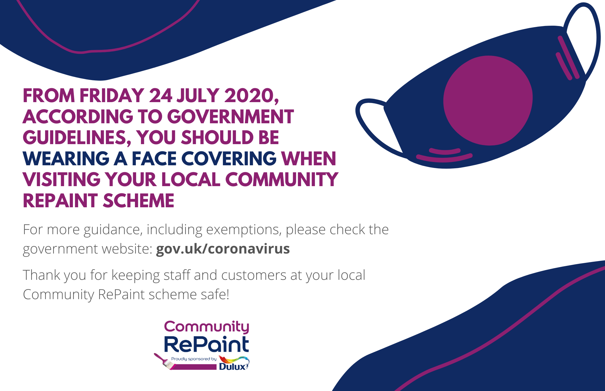 Announcement that reads: From Friday 24 July 2020, according to government guidelines, you should be wearing a face covering when visiting your local Community RePaint scheme. For more guidance, including exemptions, please check the government website: gov.uk/coronavirus. thank you for keeping staff and customers at your local Community RePaint scheme safe!