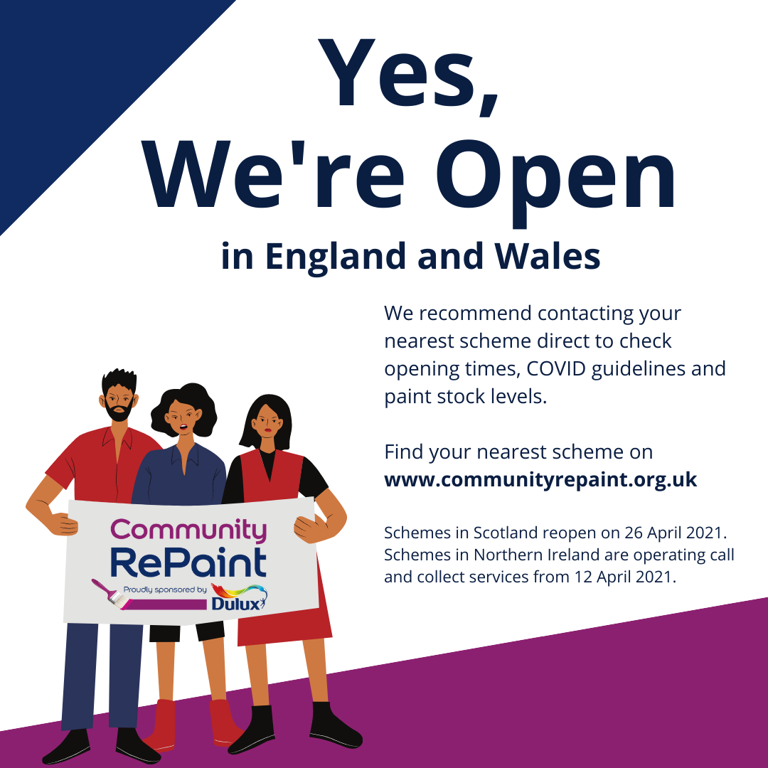 Image reads: Yes, We're Open in England and Wales. We recommend contacting your nearest scheme direct to check opening times, COVID guidelines and paint stock levels. Find your nearest scheme on www.communityrepaint.org.uk. Schemes in Scotland reopen on 26 April 2021. Schemes in Northern Ireland are operating call and collect services from 12 April 2021.